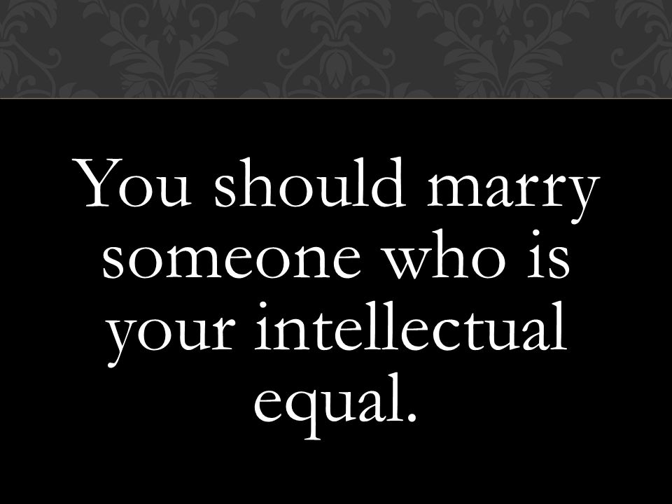 You should marry someone who is your intellectual equal.