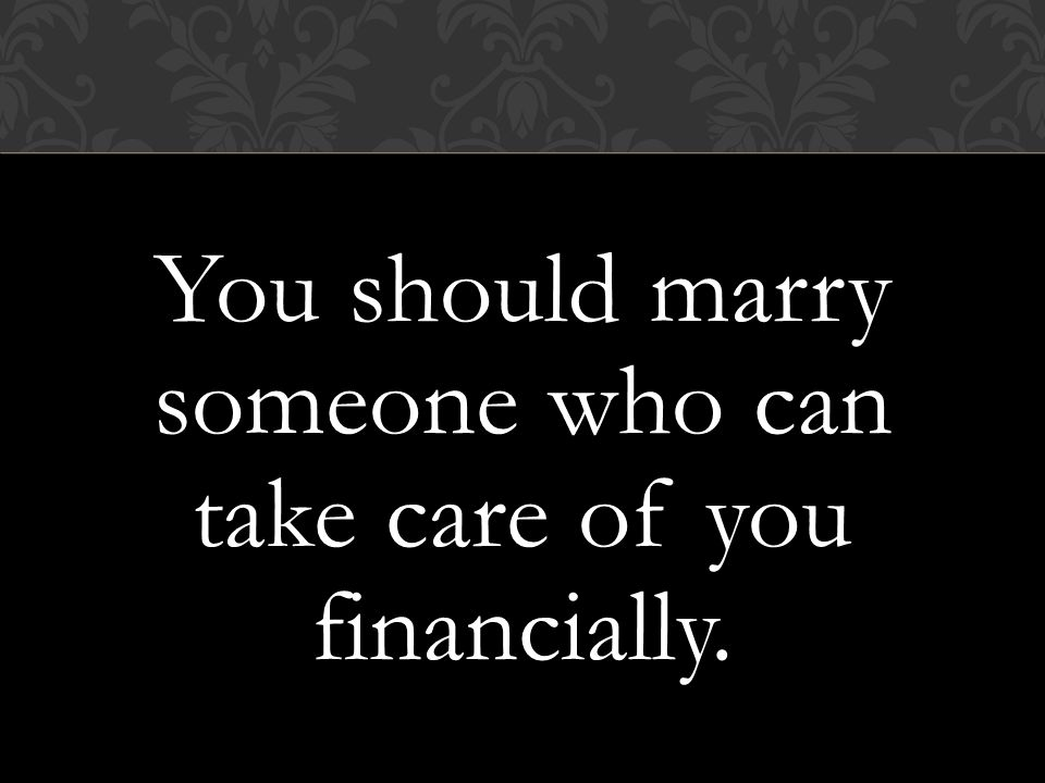 You should marry someone who can take care of you financially.