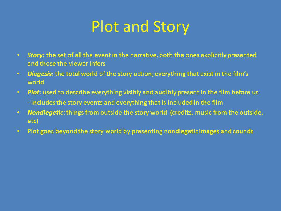 Plot and Story Story: the set of all the event in the narrative, both the ones explicitly presented and those the viewer infers.