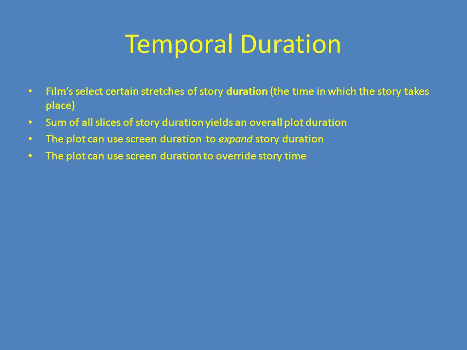 Temporal Duration Film's select certain stretches of story duration (the time in which the story takes place)