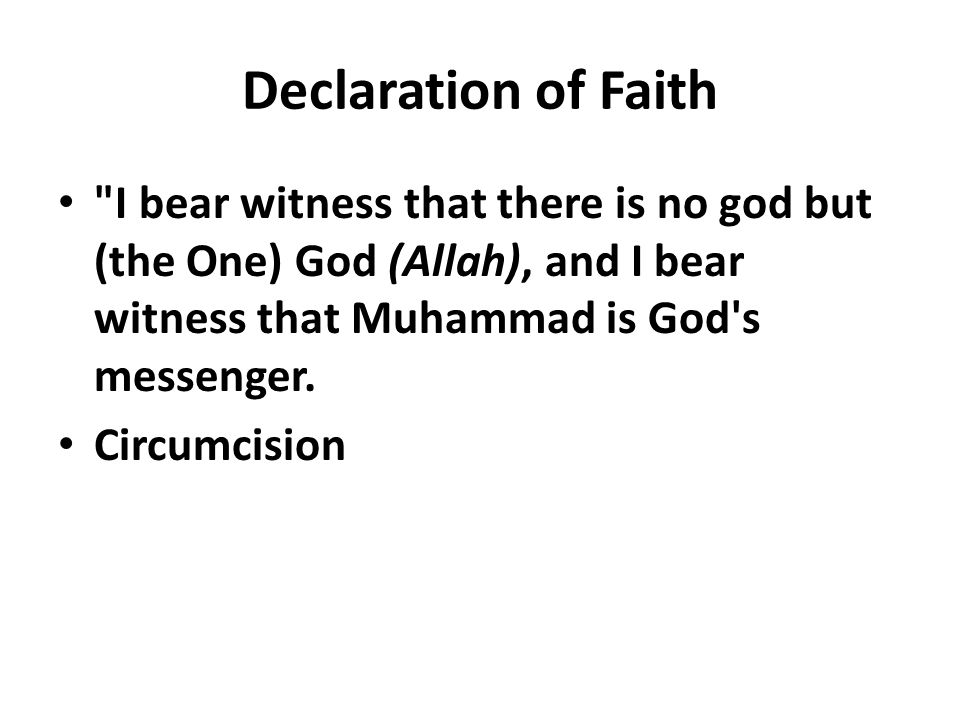 Declaration of Faith I bear witness that there is no god but (the One) God (Allah), and I bear witness that Muhammad is God s messenger.