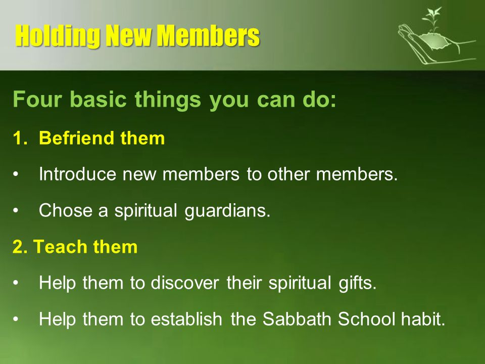 Holding New Members Four basic things you can do: Befriend them