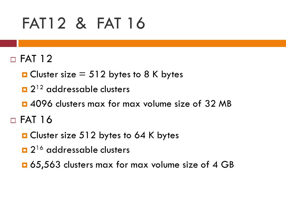FAT12 & FAT 16 FAT 12 FAT 16 Cluster size = 512 bytes to 8 K bytes