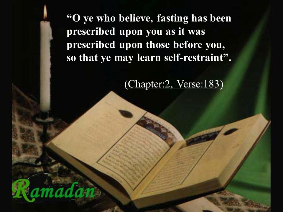 O ye who believe, fasting has been prescribed upon you as it was prescribed upon those before you, so that ye may learn self-restraint .