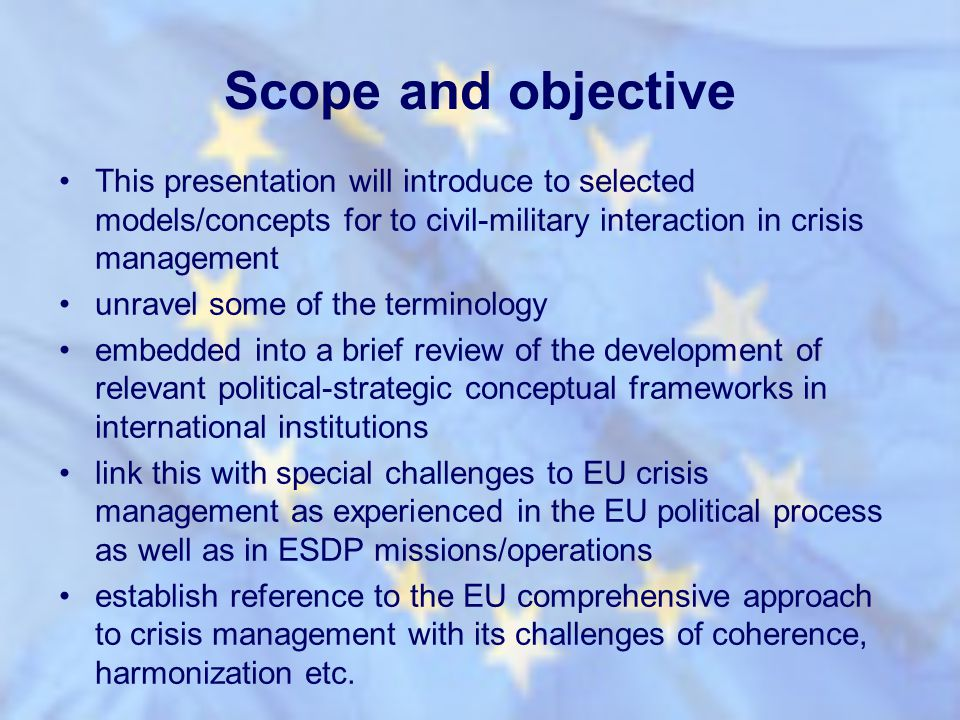 Scope and objective This presentation will introduce to selected models/concepts for to civil-military interaction in crisis management.