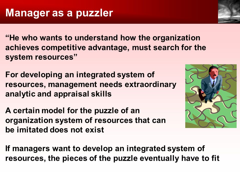 Manager as a puzzler He who wants to understand how the organization achieves competitive advantage, must search for the system resources