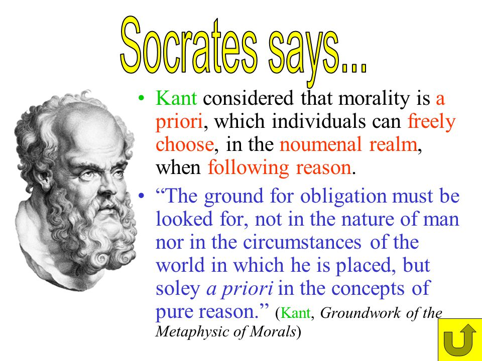 Socrates says... Kant considered that morality is a priori, which individuals can freely choose, in the noumenal realm, when following reason.