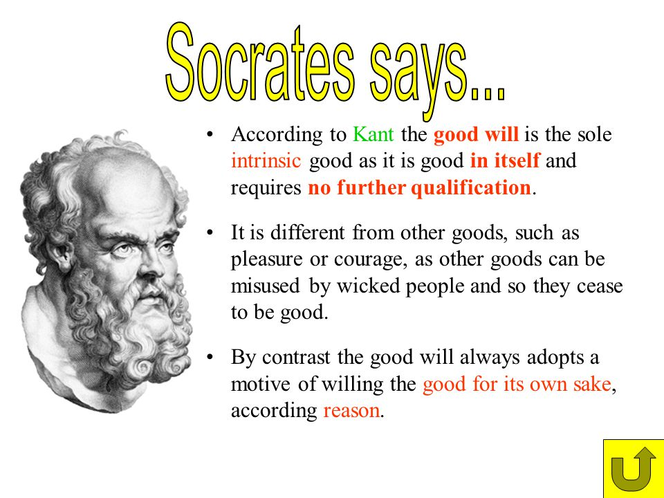Socrates says... According to Kant the good will is the sole intrinsic good as it is good in itself and requires no further qualification.