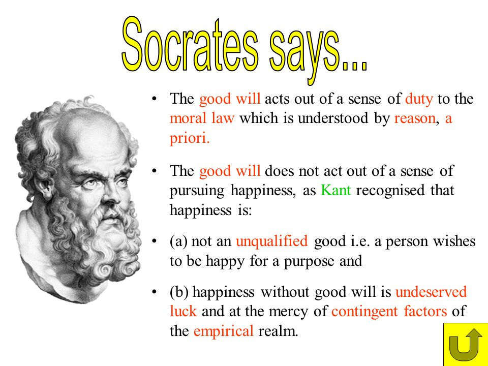 Socrates says... The good will acts out of a sense of duty to the moral law which is understood by reason, a priori.