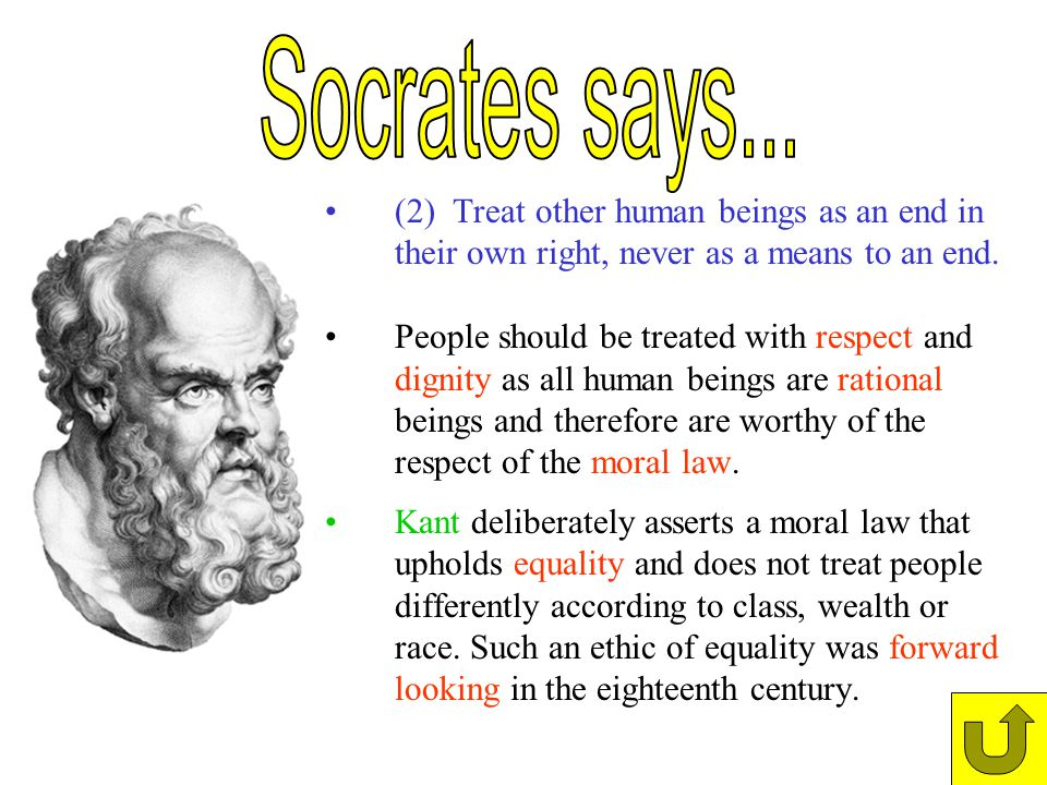 Socrates says... (2) Treat other human beings as an end in their own right, never as a means to an end.