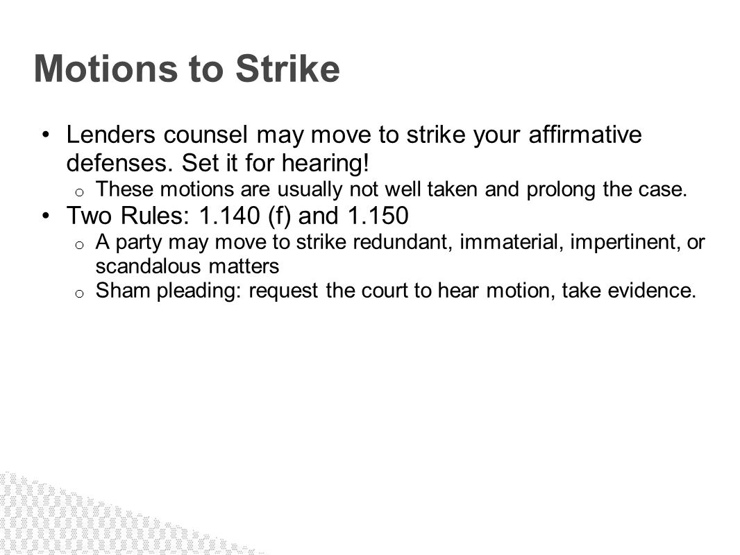 Motions to Strike Lenders counsel may move to strike your affirmative defenses. Set it for hearing!