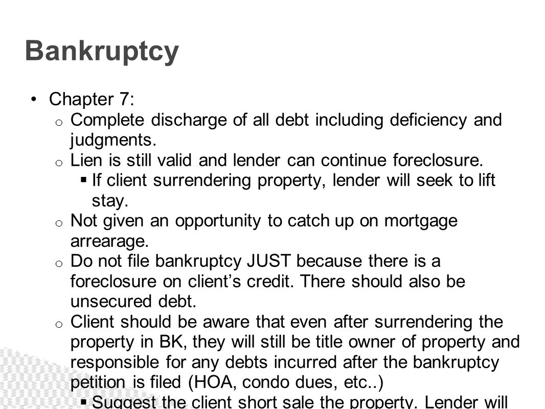Bankruptcy Chapter 7: Complete discharge of all debt including deficiency and judgments. Lien is still valid and lender can continue foreclosure.