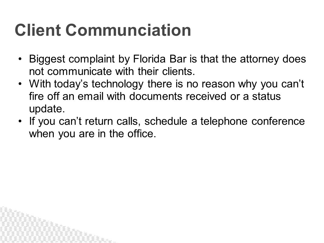 Client Communciation Biggest complaint by Florida Bar is that the attorney does not communicate with their clients.