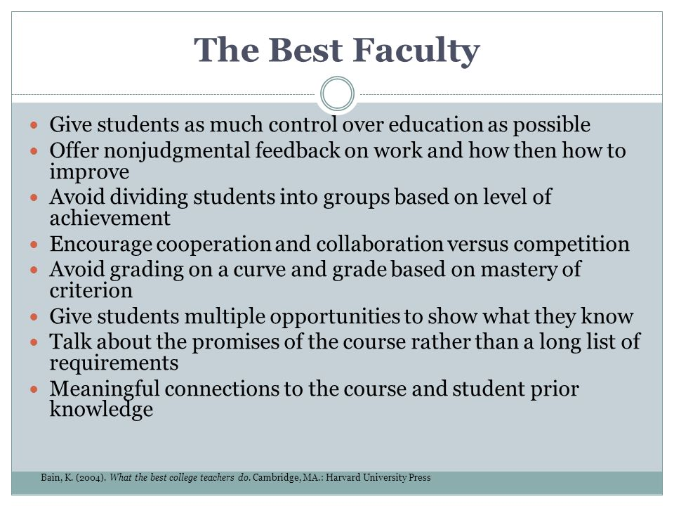 The Best Faculty Give students as much control over education as possible. Offer nonjudgmental feedback on work and how then how to improve.
