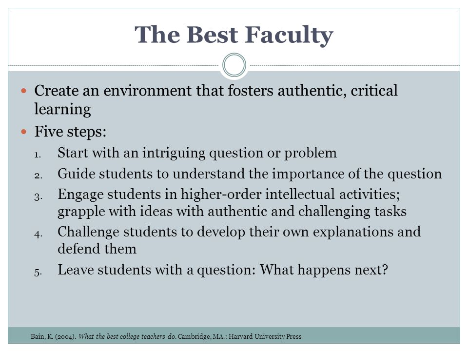 The Best Faculty Create an environment that fosters authentic, critical learning. Five steps: Start with an intriguing question or problem.