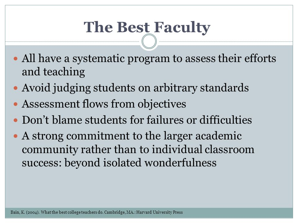 The Best Faculty All have a systematic program to assess their efforts and teaching. Avoid judging students on arbitrary standards.