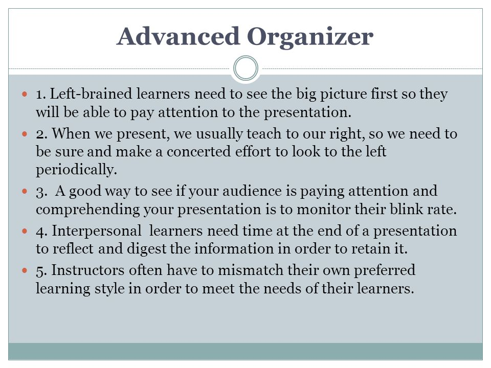 Advanced Organizer 1. Left-brained learners need to see the big picture first so they will be able to pay attention to the presentation.