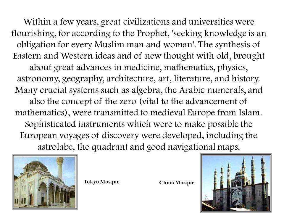 Within a few years, great civilizations and universities were flourishing, for according to the Prophet, seeking knowledge is an obligation for every Muslim man and woman . The synthesis of Eastern and Western ideas and of new thought with old, brought about great advances in medicine, mathematics, physics, astronomy, geography, architecture, art, literature, and history. Many crucial systems such as algebra, the Arabic numerals, and also the concept of the zero (vital to the advancement of mathematics), were transmitted to medieval Europe from Islam. Sophisticated instruments which were to make possible the European voyages of discovery were developed, including the astrolabe, the quadrant and good navigational maps.