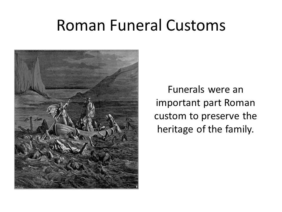 Roman Funeral Customs Funerals were an important part Roman custom to preserve the heritage of the family.