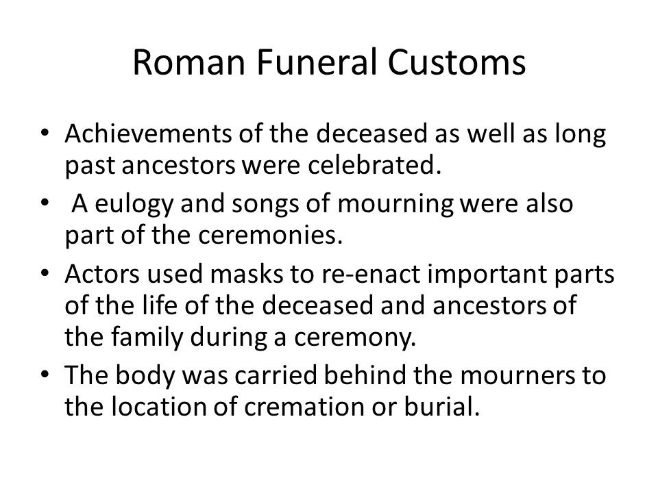 Roman Funeral Customs Achievements of the deceased as well as long past ancestors were celebrated.