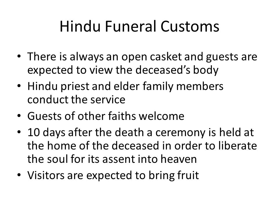 Hindu Funeral Customs There is always an open casket and guests are expected to view the deceased's body.