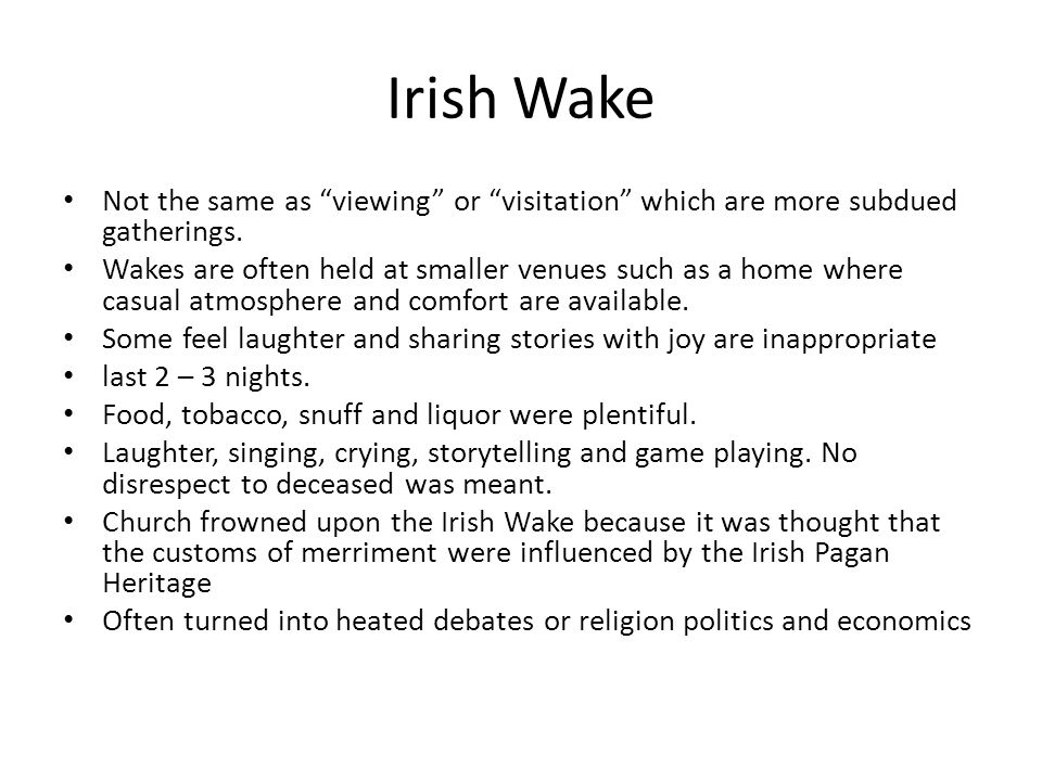 Irish Wake Not the same as viewing or visitation which are more subdued gatherings.