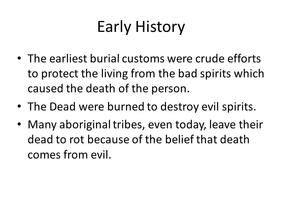 Early History The earliest burial customs were crude efforts to protect the living from the bad spirits which caused the death of the person.