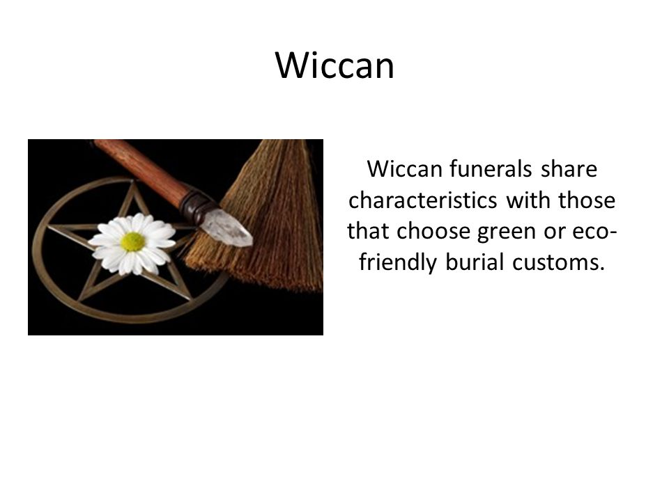 Wiccan Wiccan funerals share characteristics with those that choose green or eco-friendly burial customs.