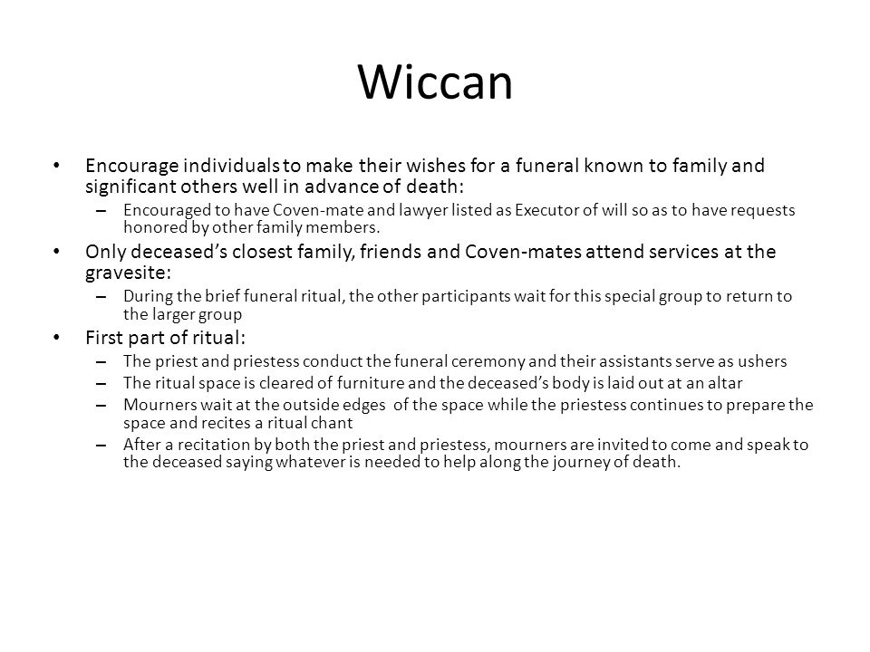 Wiccan Encourage individuals to make their wishes for a funeral known to family and significant others well in advance of death: