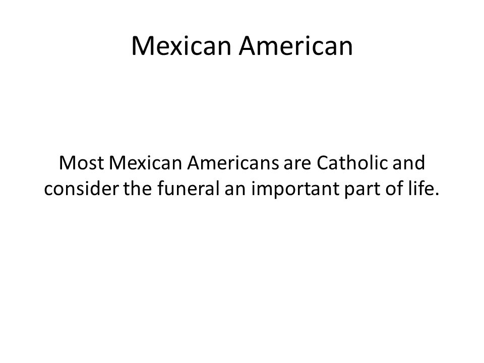 Mexican American Most Mexican Americans are Catholic and consider the funeral an important part of life.