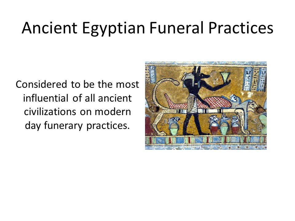 egyptian funerary practices For that reason, egyptian civilization is singled out as the beginning of modern day funeral practices egyptians believed of death and the life beyond the theologies of sun worship and the cult of osiris maintained the body and one's possessions were necessary for the life in the here-after.