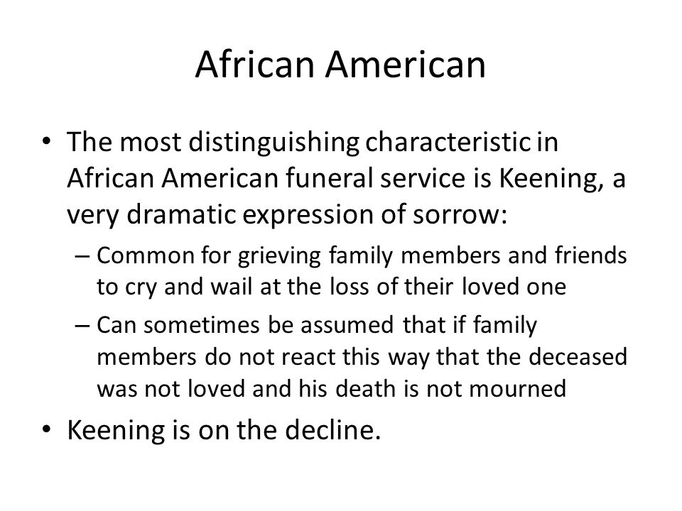 African American The most distinguishing characteristic in African American funeral service is Keening, a very dramatic expression of sorrow: