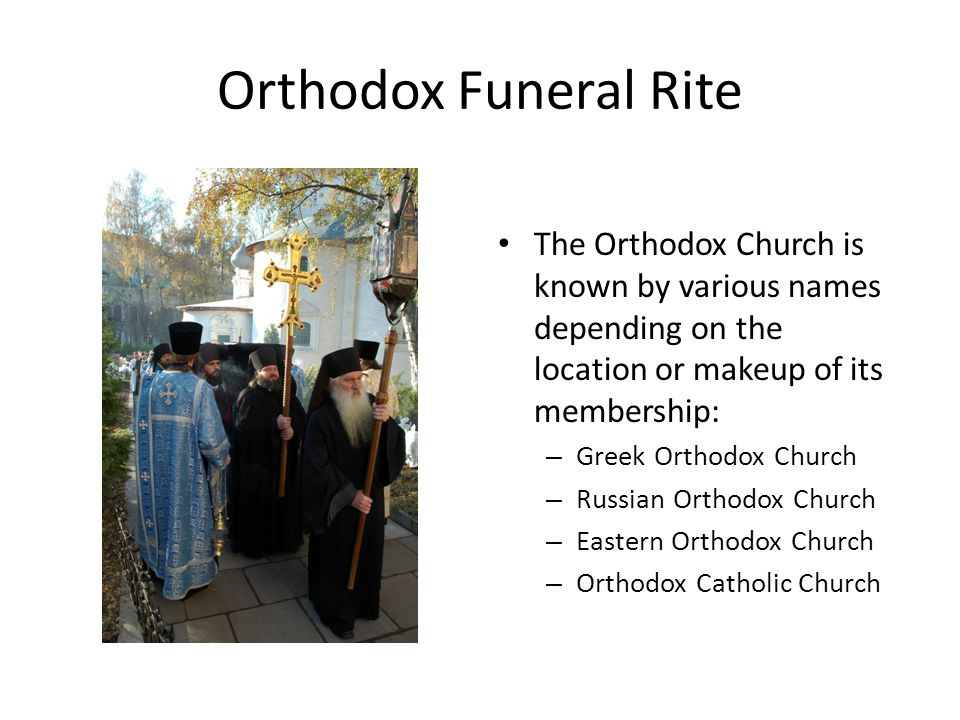 Orthodox Funeral Rite The Orthodox Church is known by various names depending on the location or makeup of its membership: