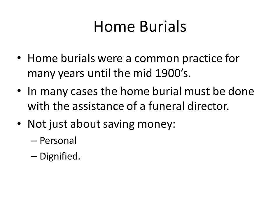 Home Burials Home burials were a common practice for many years until the mid 1900's.