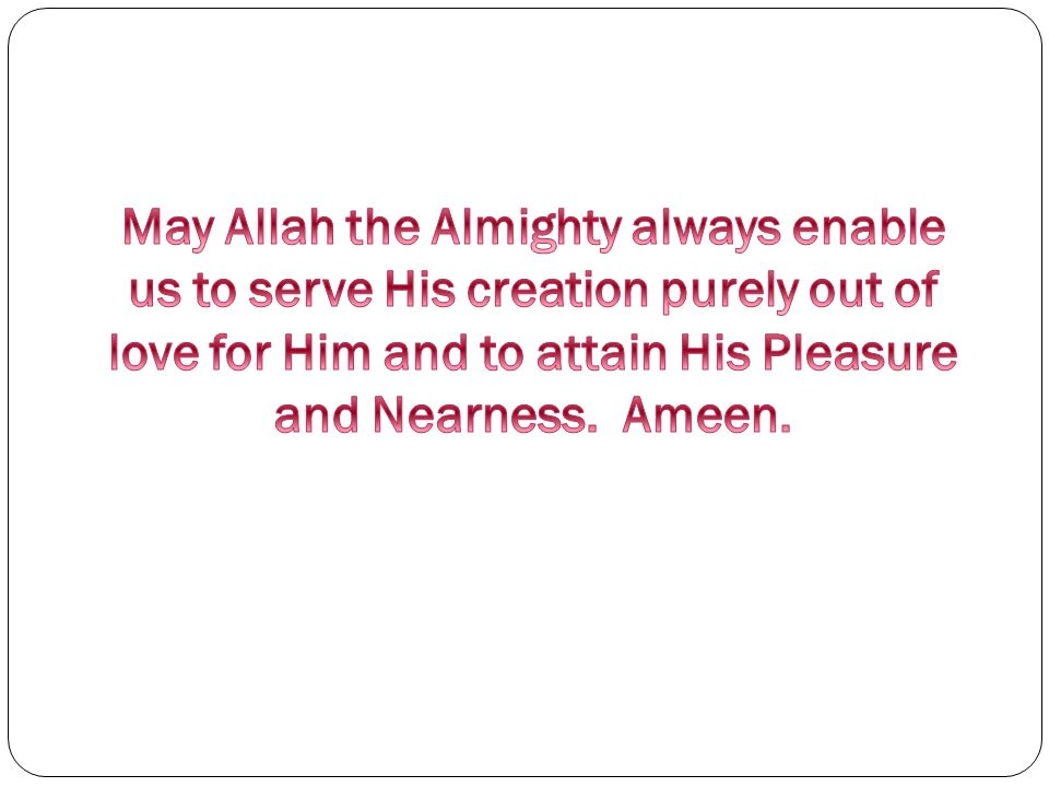 May Allah the Almighty always enable us to serve His creation purely out of love for Him and to attain His Pleasure and Nearness.