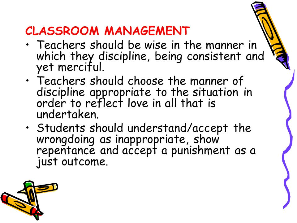 CLASSROOM MANAGEMENT Teachers should be wise in the manner in which they discipline, being consistent and yet merciful.