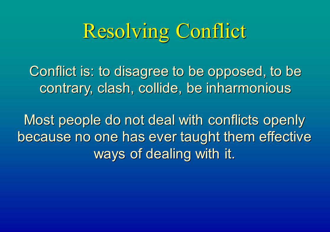 Resolving Conflict Conflict is: to disagree to be opposed, to be contrary, clash, collide, be inharmonious.