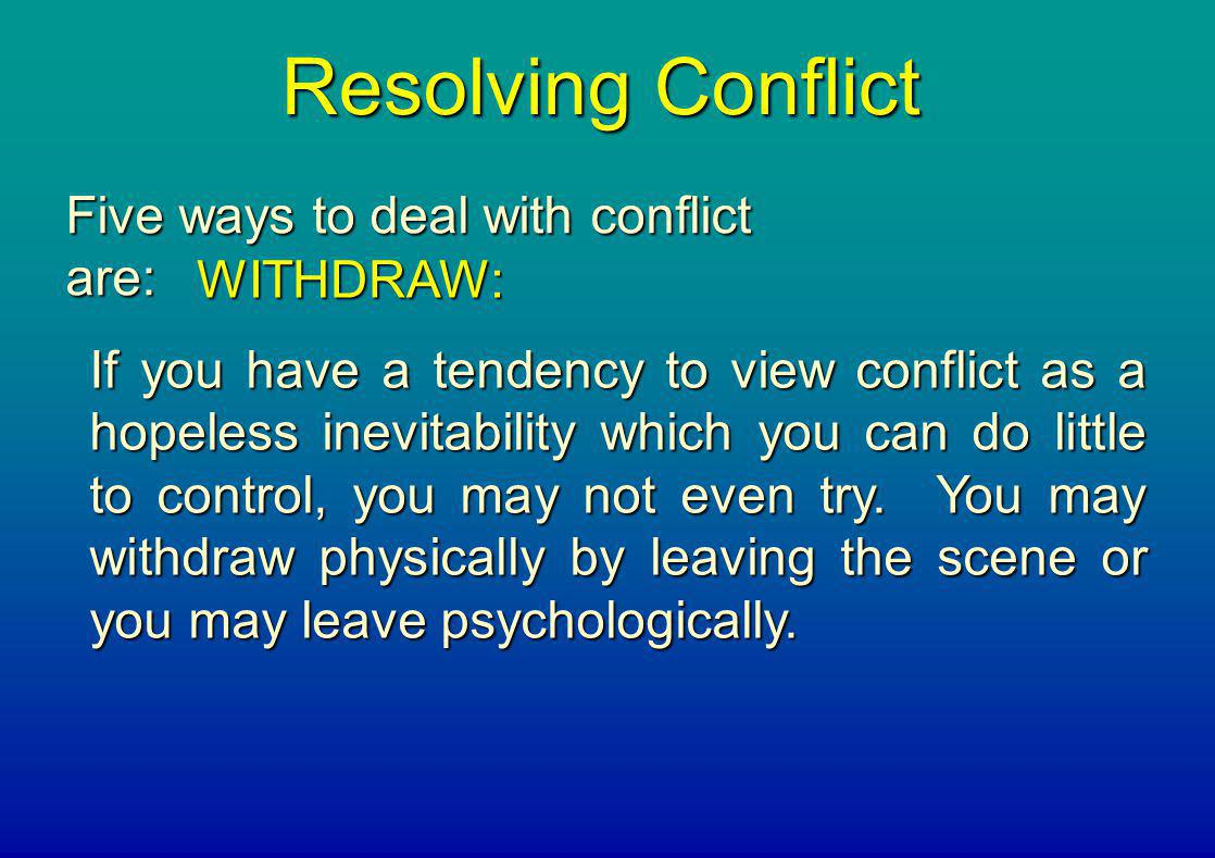 Resolving Conflict Five ways to deal with conflict are: WITHDRAW: