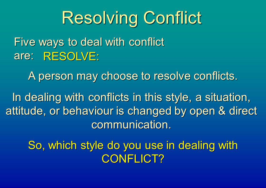 Resolving Conflict Five ways to deal with conflict are: RESOLVE: