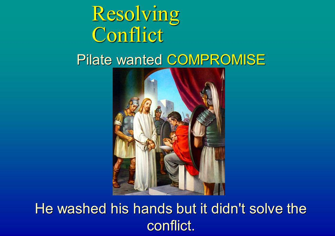 Resolving Conflict Pilate wanted COMPROMISE