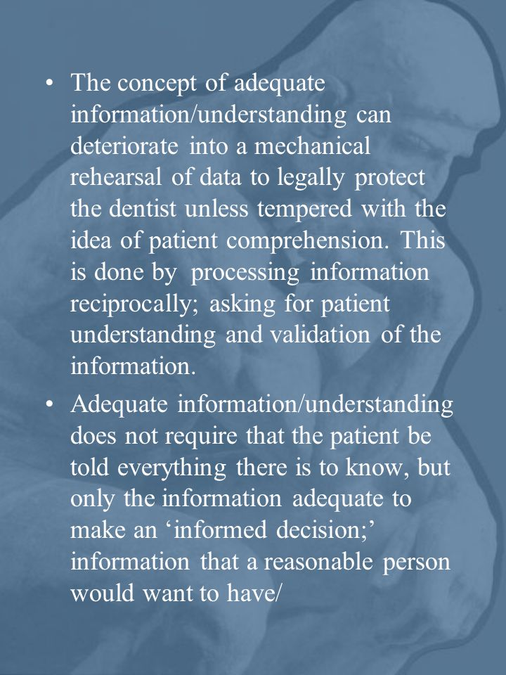 The concept of adequate information/understanding can deteriorate into a mechanical rehearsal of data to legally protect the dentist unless tempered with the idea of patient comprehension. This is done by processing information reciprocally; asking for patient understanding and validation of the information.