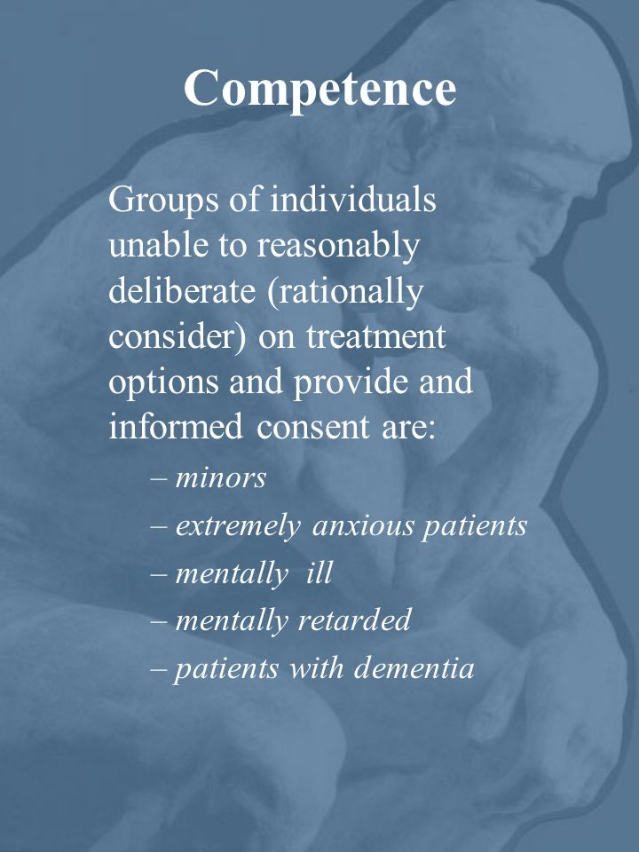 Competence Groups of individuals unable to reasonably deliberate (rationally consider) on treatment options and provide and informed consent are:
