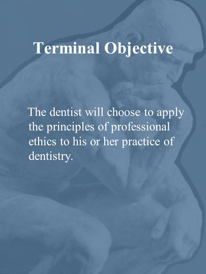 Terminal Objective The dentist will choose to apply the principles of professional ethics to his or her practice of dentistry.