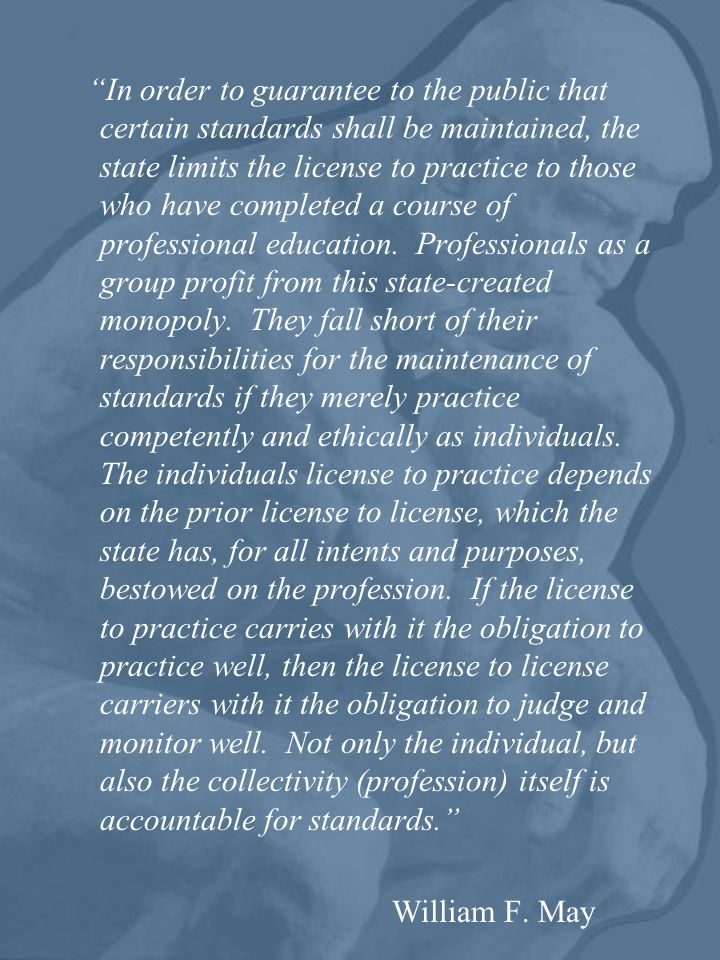 In order to guarantee to the public that certain standards shall be maintained, the state limits the license to practice to those who have completed a course of professional education. Professionals as a group profit from this state-created monopoly. They fall short of their responsibilities for the maintenance of standards if they merely practice competently and ethically as individuals. The individuals license to practice depends on the prior license to license, which the state has, for all intents and purposes, bestowed on the profession. If the license to practice carries with it the obligation to practice well, then the license to license carriers with it the obligation to judge and monitor well. Not only the individual, but also the collectivity (profession) itself is accountable for standards.