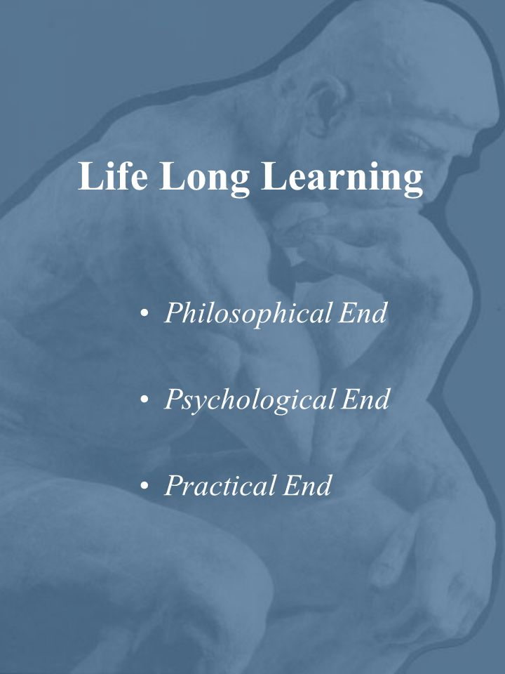 Life Long Learning Philosophical End Psychological End Practical End