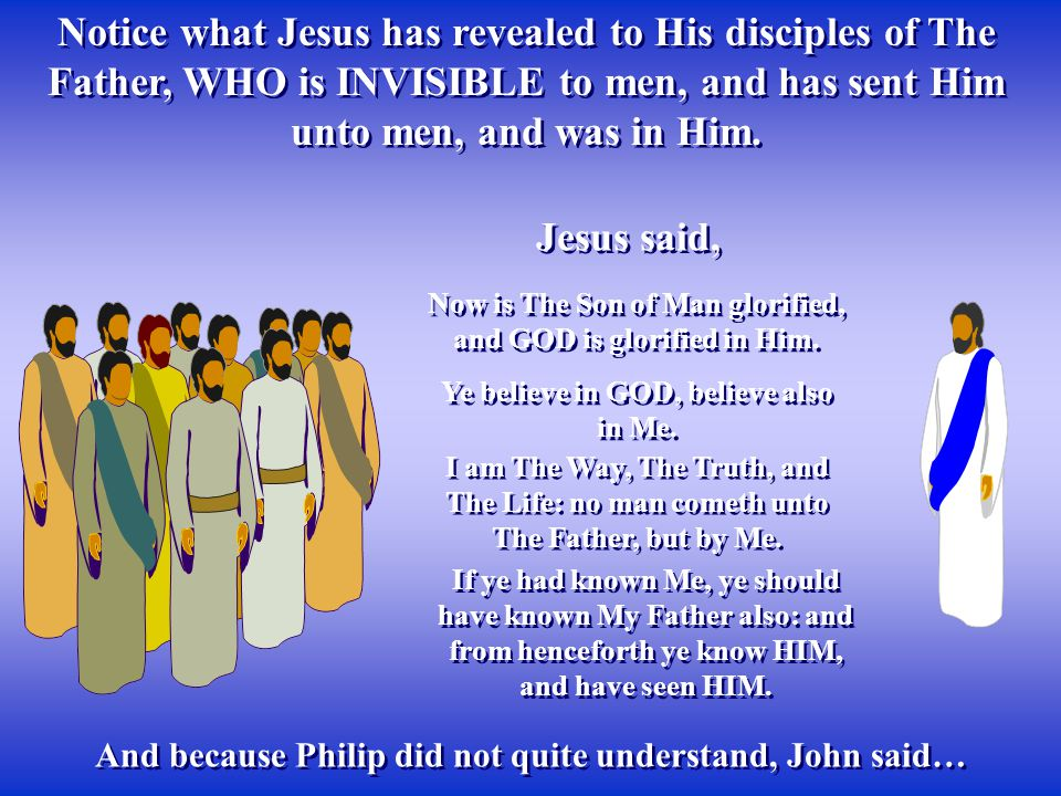 Notice what Jesus has revealed to His disciples of The Father, WHO is INVISIBLE to men, and has sent Him unto men, and was in Him.