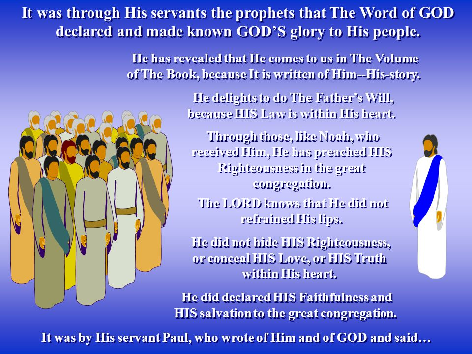 It was through His servants the prophets that The Word of GOD declared and made known GOD'S glory to His people.