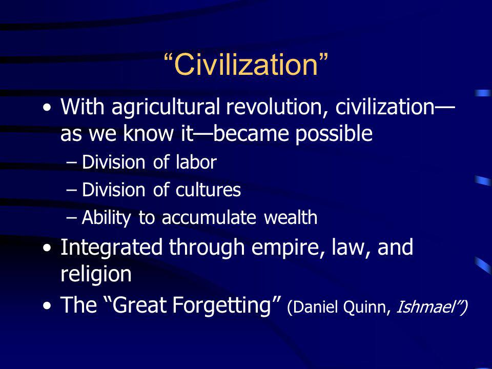 Civilization With agricultural revolution, civilization—as we know it—became possible. Division of labor.