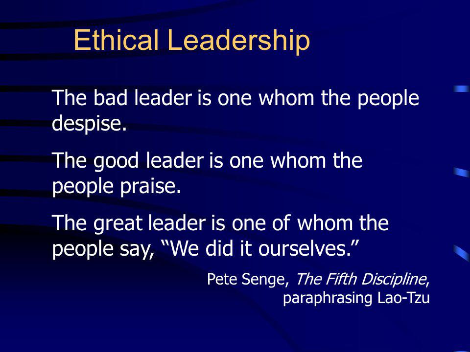 Ethical Leadership The bad leader is one whom the people despise.