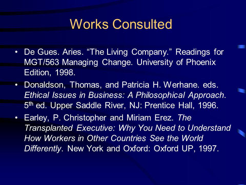Works Consulted De Gues. Aries. The Living Company. Readings for MGT/563 Managing Change. University of Phoenix Edition, 1998.